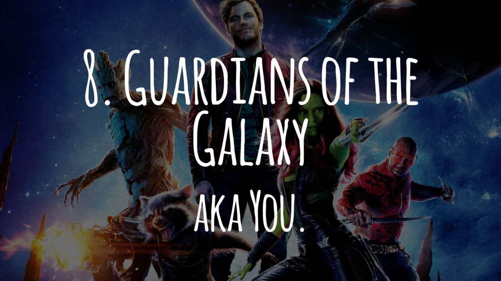 8. Guardians of the Galaxy aka You.