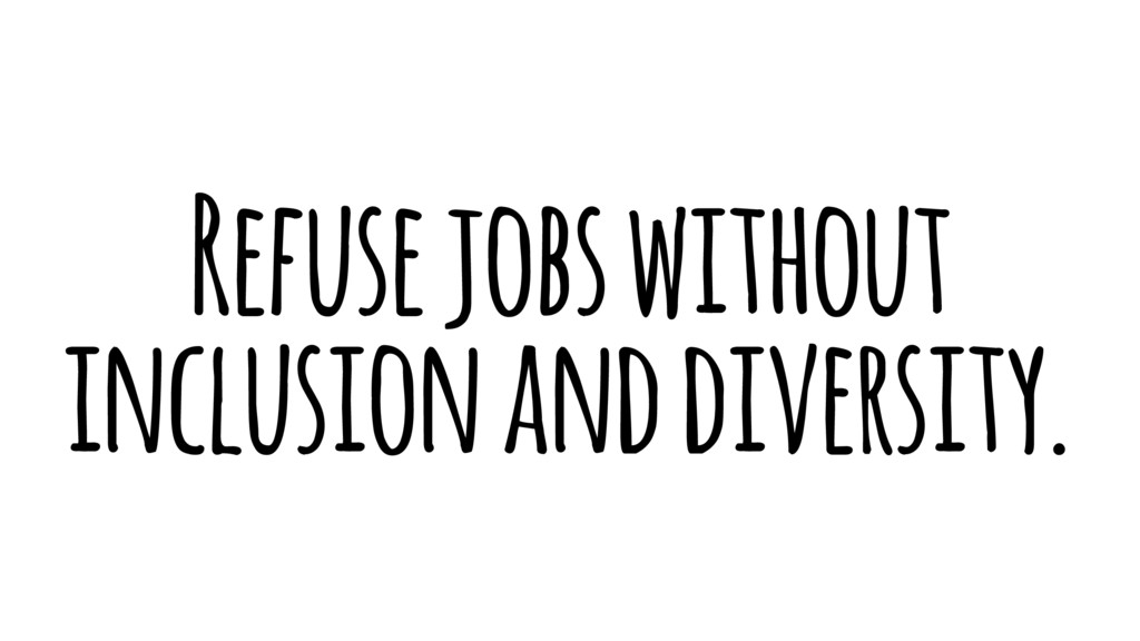 Refuse jobs without inclusion and diversity.
