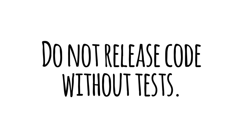 Do not release code without tests.