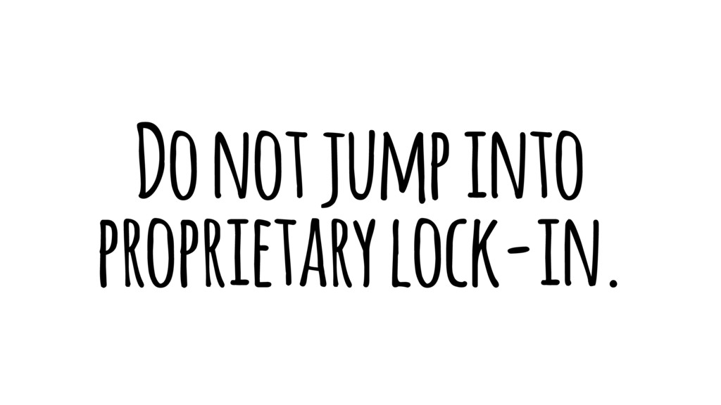 Do not jump into proprietary lock-in.