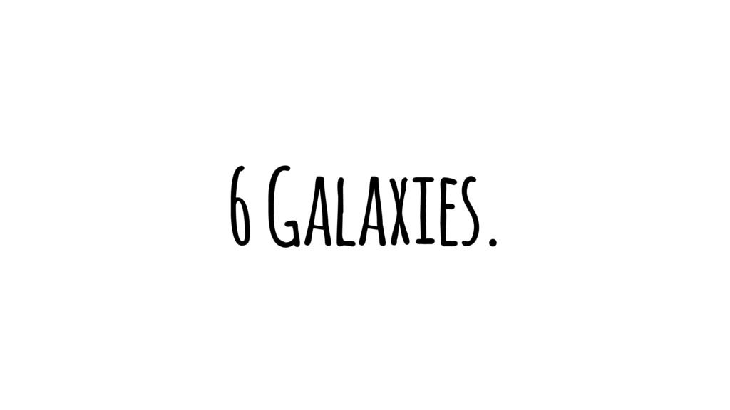 6 Galaxies.