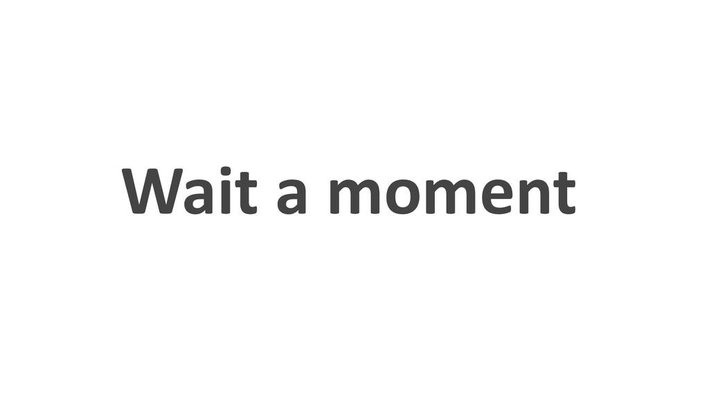 Wait a moment
