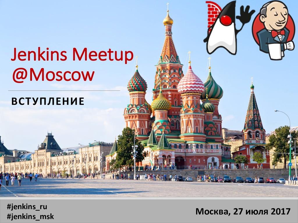 Jenkins Meetup @Moscow ВСТУПЛЕНИЕ Москва, 27 ию...