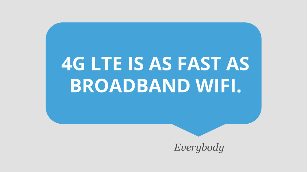 4G LTE IS AS FAST AS BROADBAND WIFI. Everybody