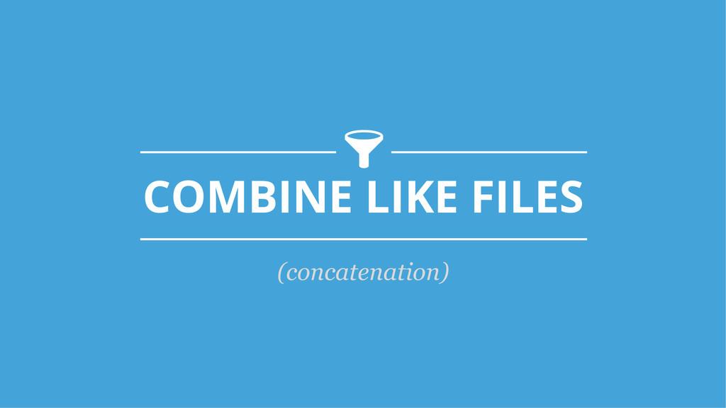COMBINE LIKE FILES -! (concatenation)