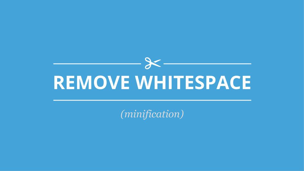 REMOVE WHITESPACE s! (minification)