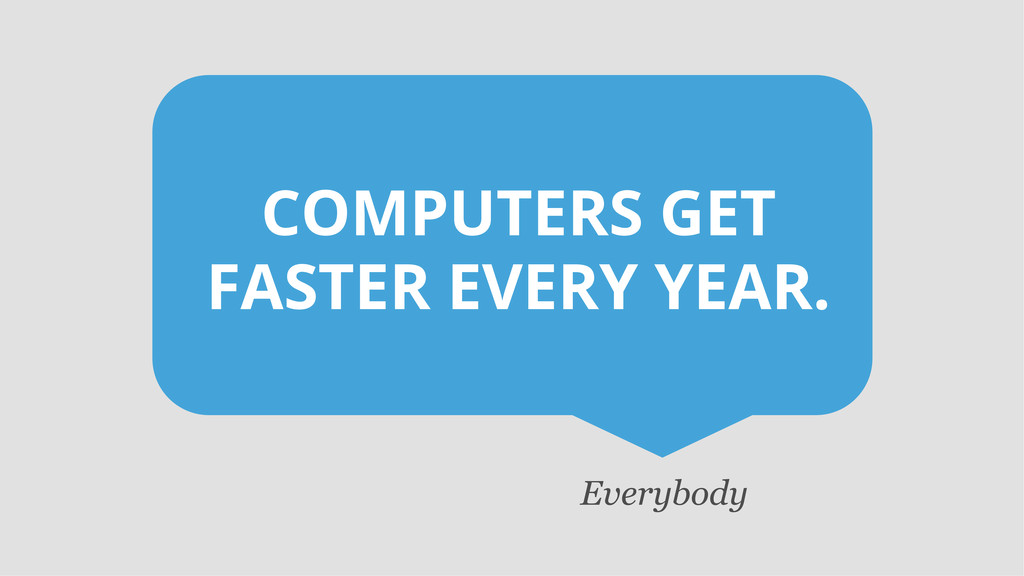 COMPUTERS GET FASTER EVERY YEAR. Everybody