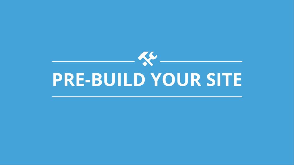 PRE-BUILD YOUR SITE t!