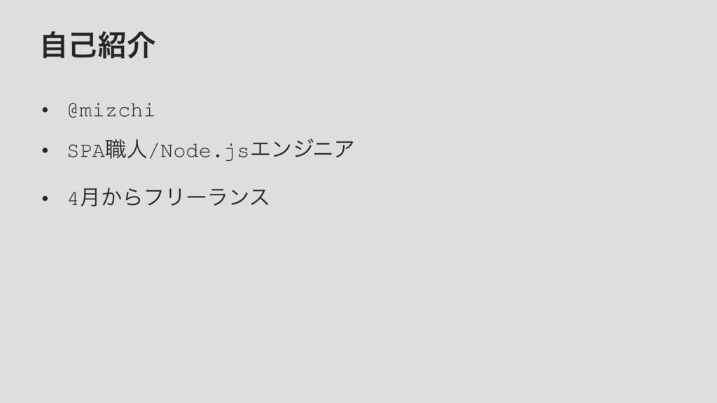 ࣗݾհ • @mizchi • SPA৬ਓ/Node.jsΤϯδχΞ • 4݄͔ΒϑϦʔϥϯε