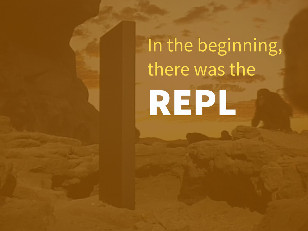 In the beginning, there was the REPL