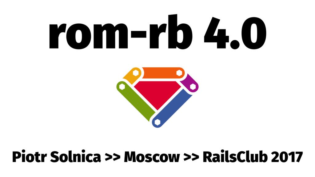 rom-rb 4.0 Piotr Solnica >> Moscow >> RailsClub...