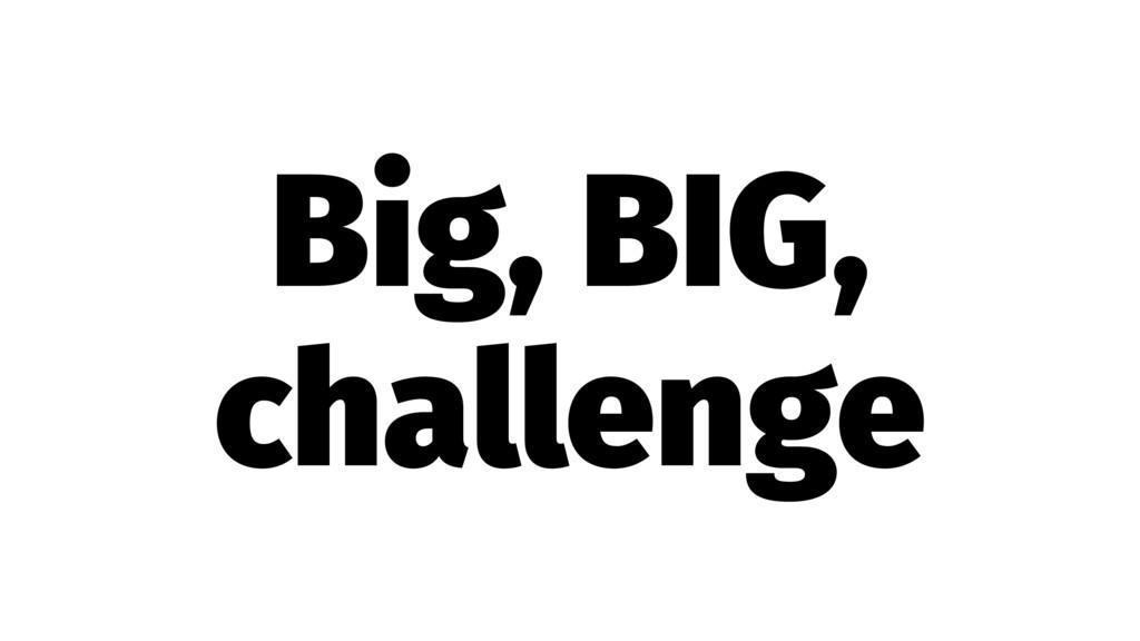 Big, BIG, challenge