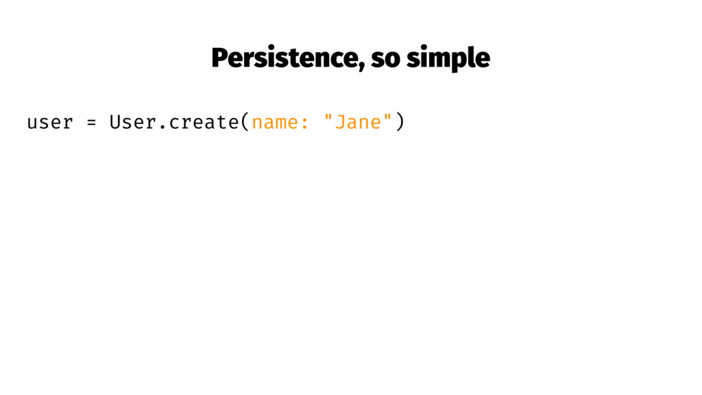Persistence, so simple user = User.create(name:...