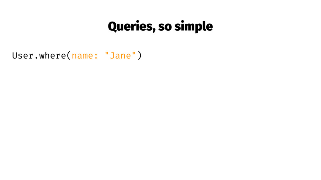 "Queries, so simple User.where(name: ""Jane"")"