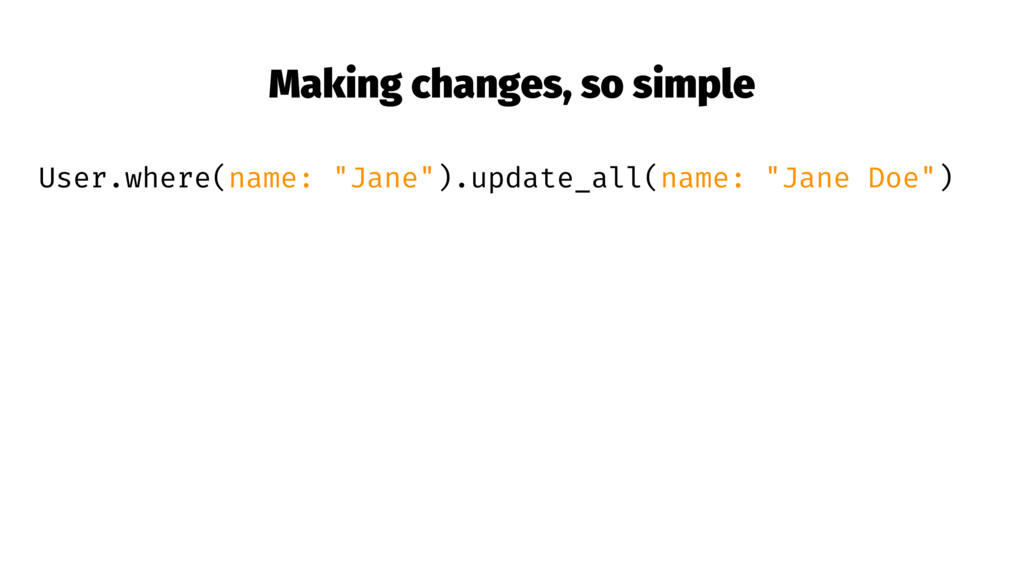 "Making changes, so simple User.where(name: ""Jan..."