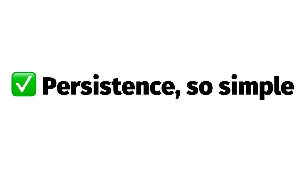 ✅ Persistence, so simple