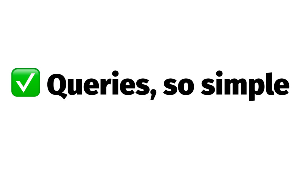 ✅ Queries, so simple