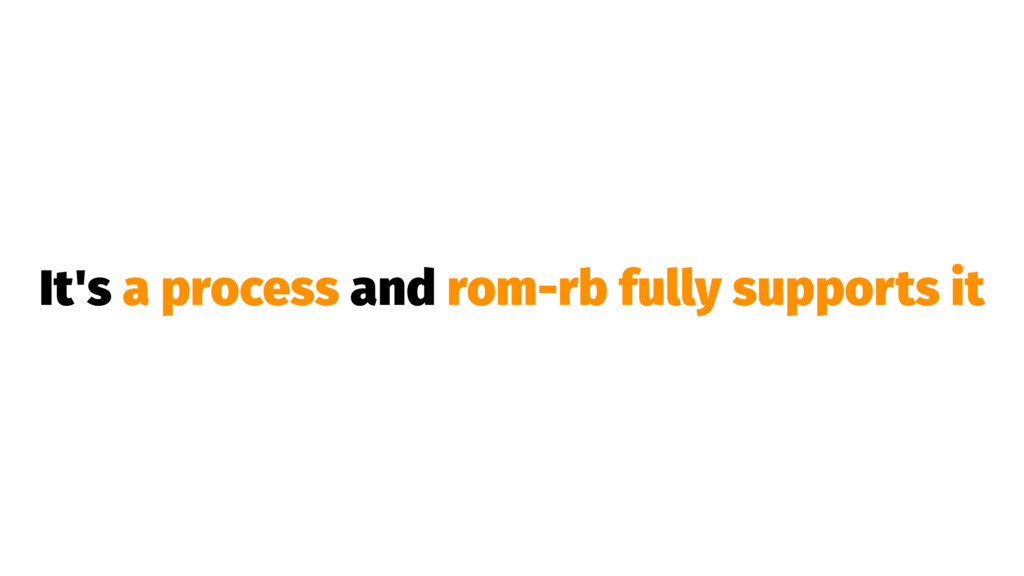 It's a process and rom-rb fully supports it