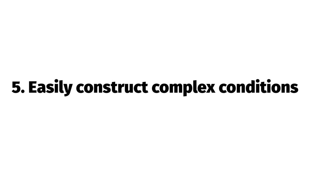 5. Easily construct complex conditions