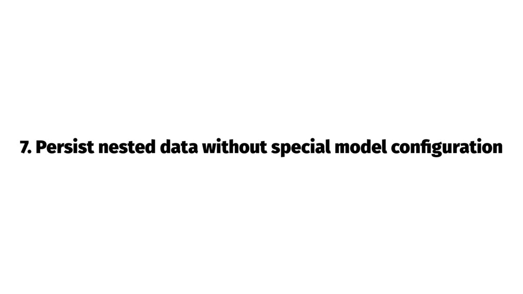 7. Persist nested data without special model co...