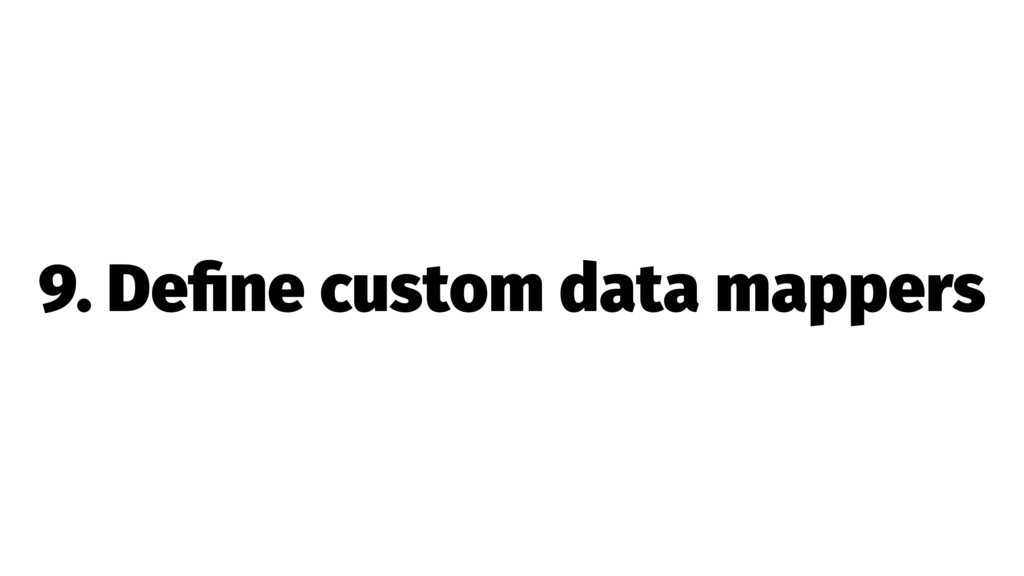 9. Define custom data mappers