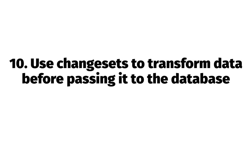 10. Use changesets to transform data before pas...