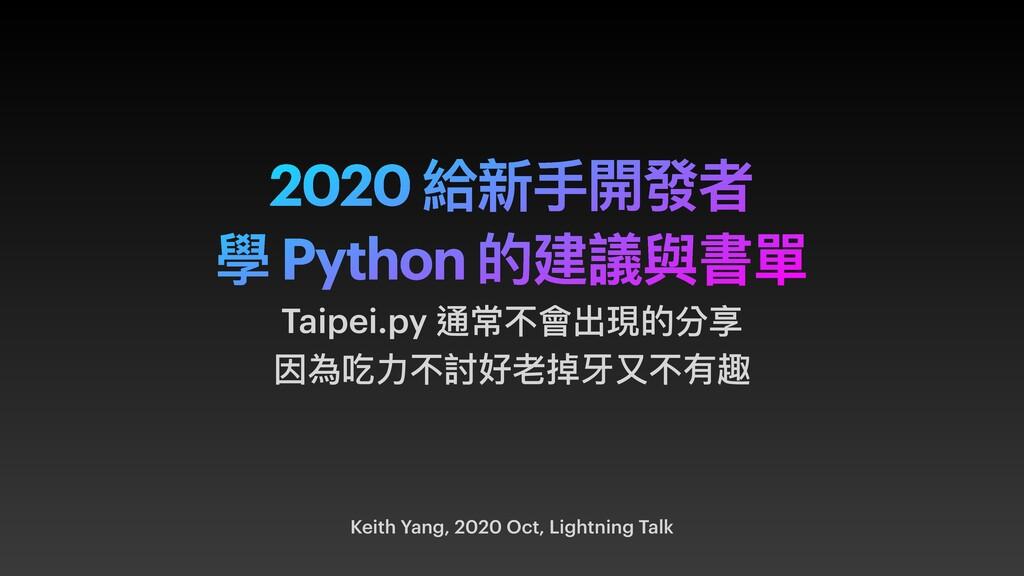 2020 給新⼿開發者 學 Python 的建議與書單 Keith Yang, 2020 Oc...