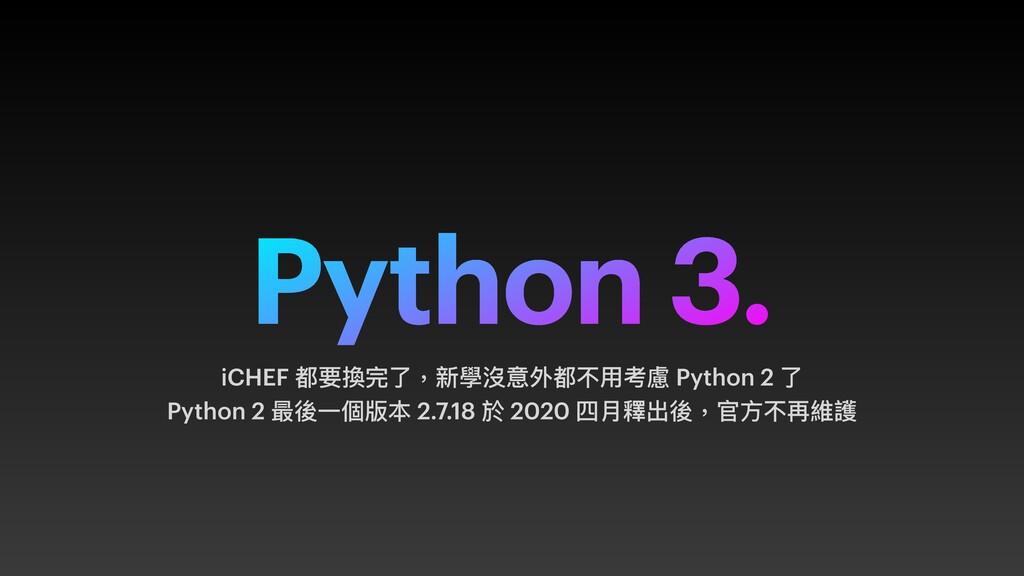 Python 3. iCHEF 都要換完了,新學沒意外都不⽤考慮 Python 2 了 Pyt...