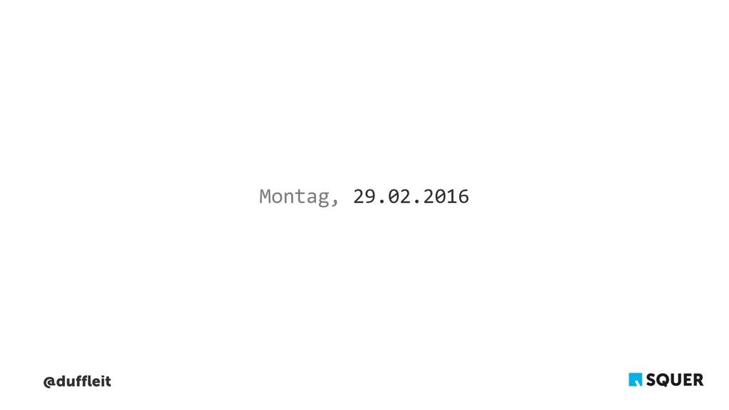 @duffleit Montag, 29.02.2016