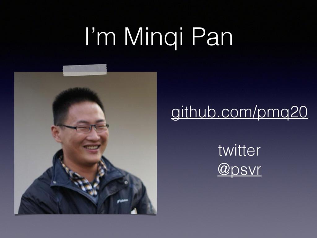 I'm Minqi Pan github.com/pmq20 twitter @psvr