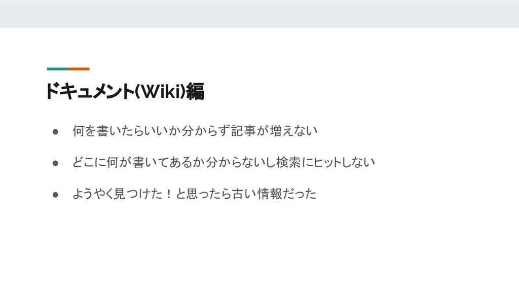 ドキュメント(Wiki)編 ● 何を書いたらいいか分からず記事が増えない ● どこに何が書いて...