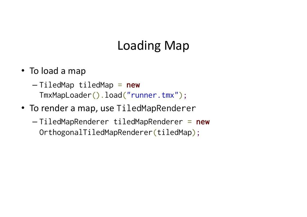 Loading Map • To load a map – TiledMap tiledMap...