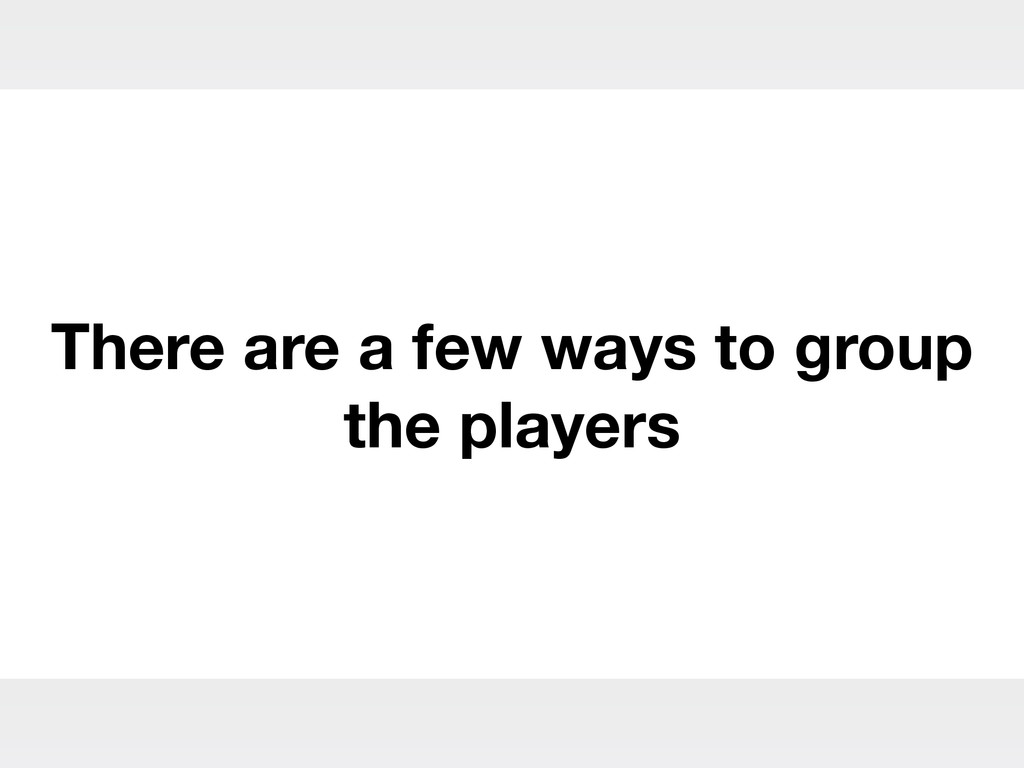 There are a few ways to group the players