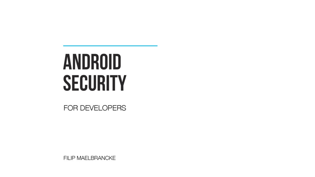 Android security FOR DEVELOPERS FILIP MAELBRANC...
