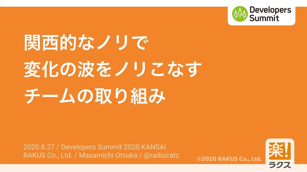 ©2020 RAKUS Co., Ltd. ؔతͳϊϦͰ มԽͷΛϊϦ͜ͳ͢ νʔϜͷऔΓ...