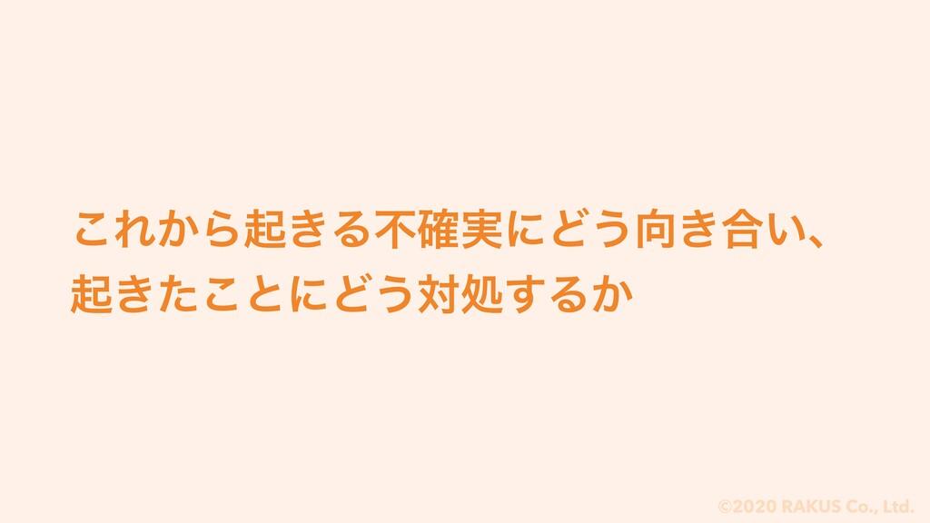 ©2020 RAKUS Co., Ltd. ͜Ε͔Βى͖Δෆ࣮֬ʹͲ͏͖߹͍ɺ ى͖ͨ͜ͱʹ...