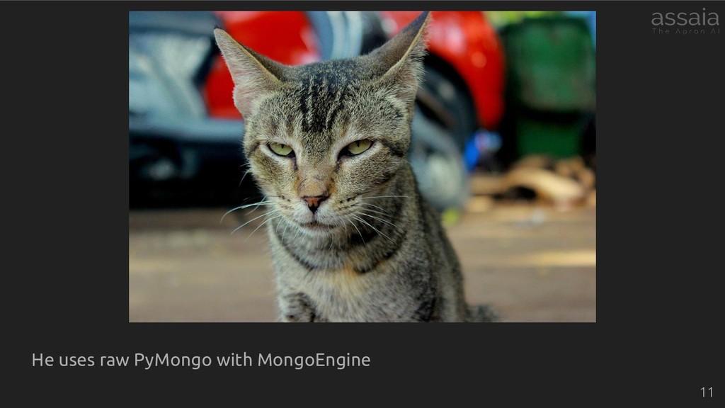He uses raw PyMongo with MongoEngine 11