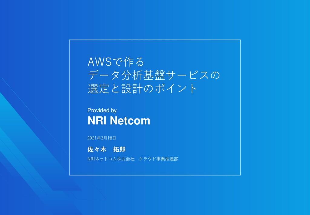 2021年3月18日 NRIネットコム株式会社 クラウド事業推進部 佐々木 拓郎 AWSで作る...