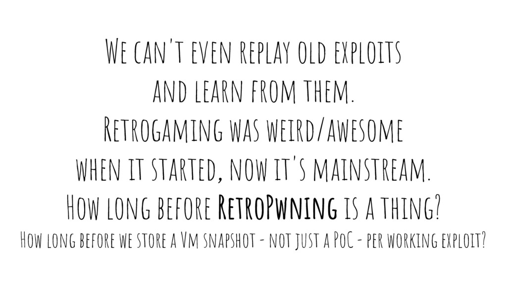 We can't even replay old exploits and learn fro...