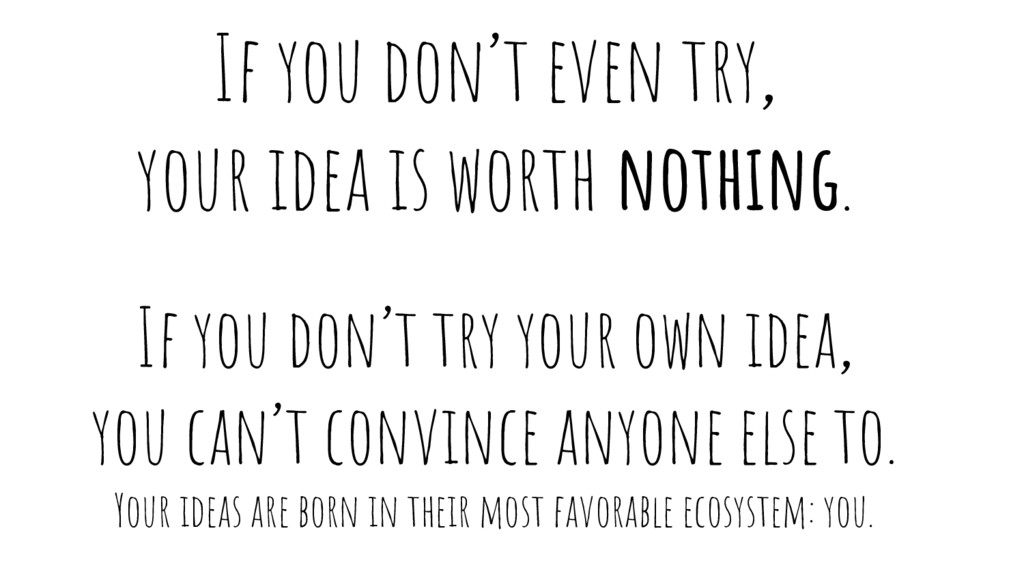 If you don't even try, your idea is worth nothi...