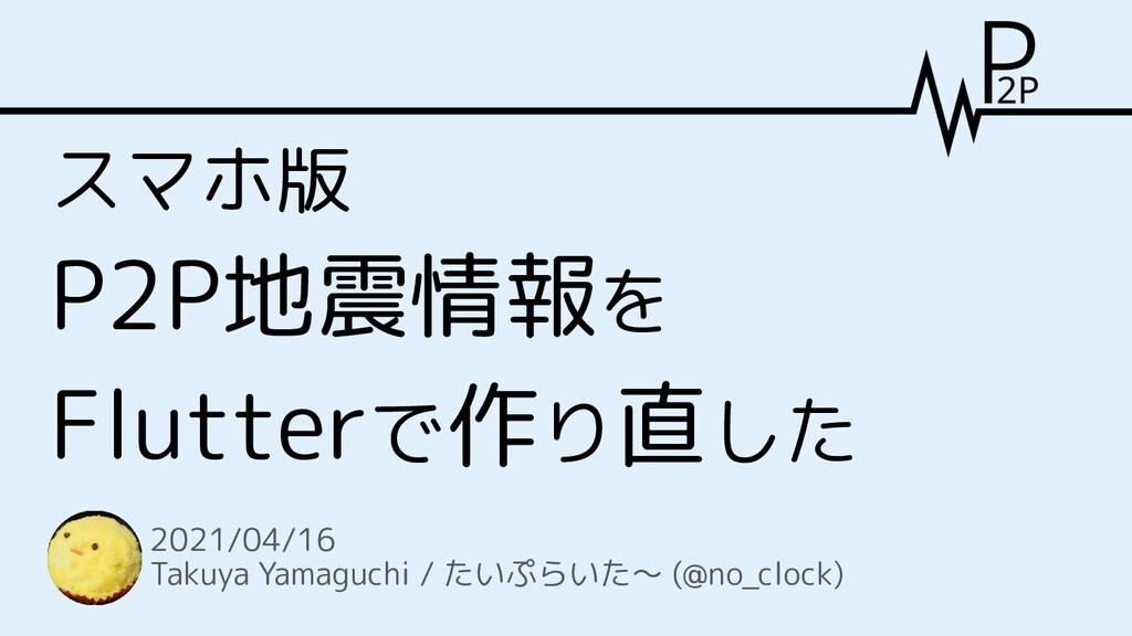 スマホ版 P2P地震情報を Flutterで作り直した 2021/04/16 Takuya Y...