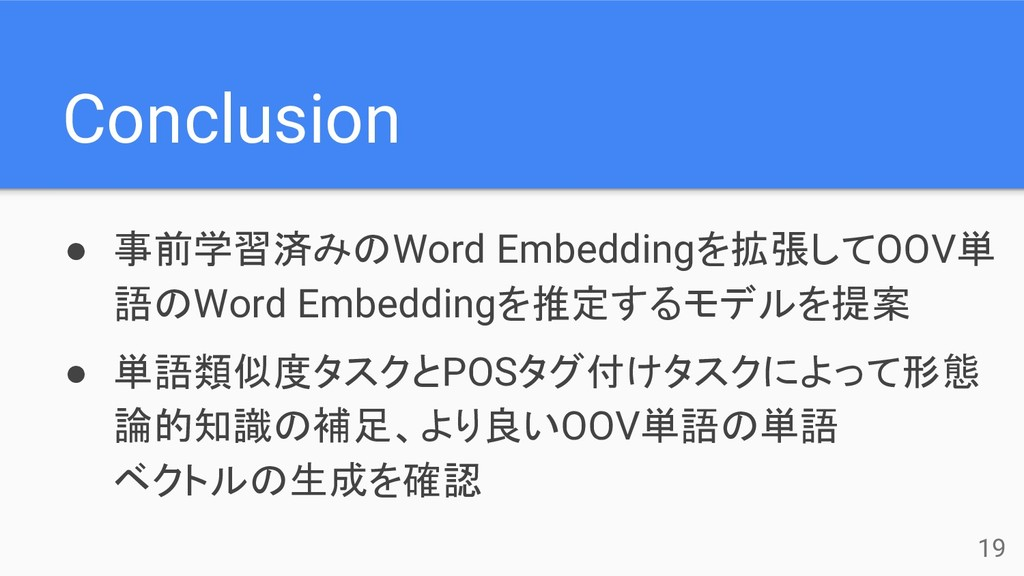 Conclusion ● 事前学習済みのWord Embeddingを拡張してOOV単 語のW...