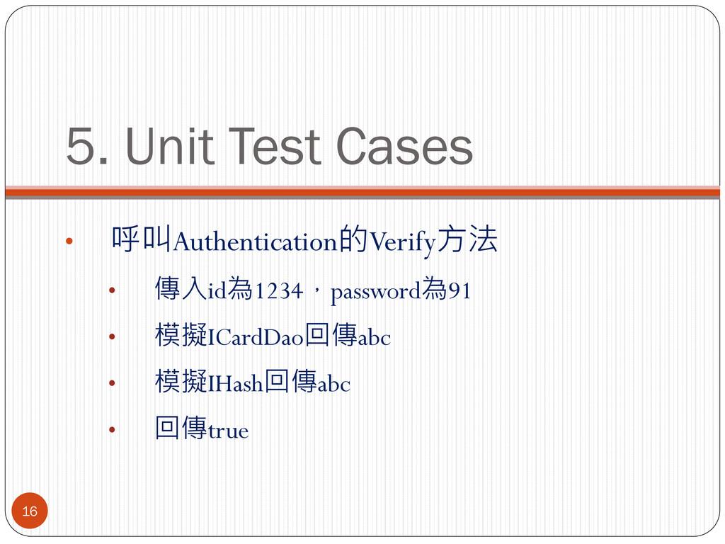 5. Unit Test Cases • 呼叫Authentication的Verify方法 ...