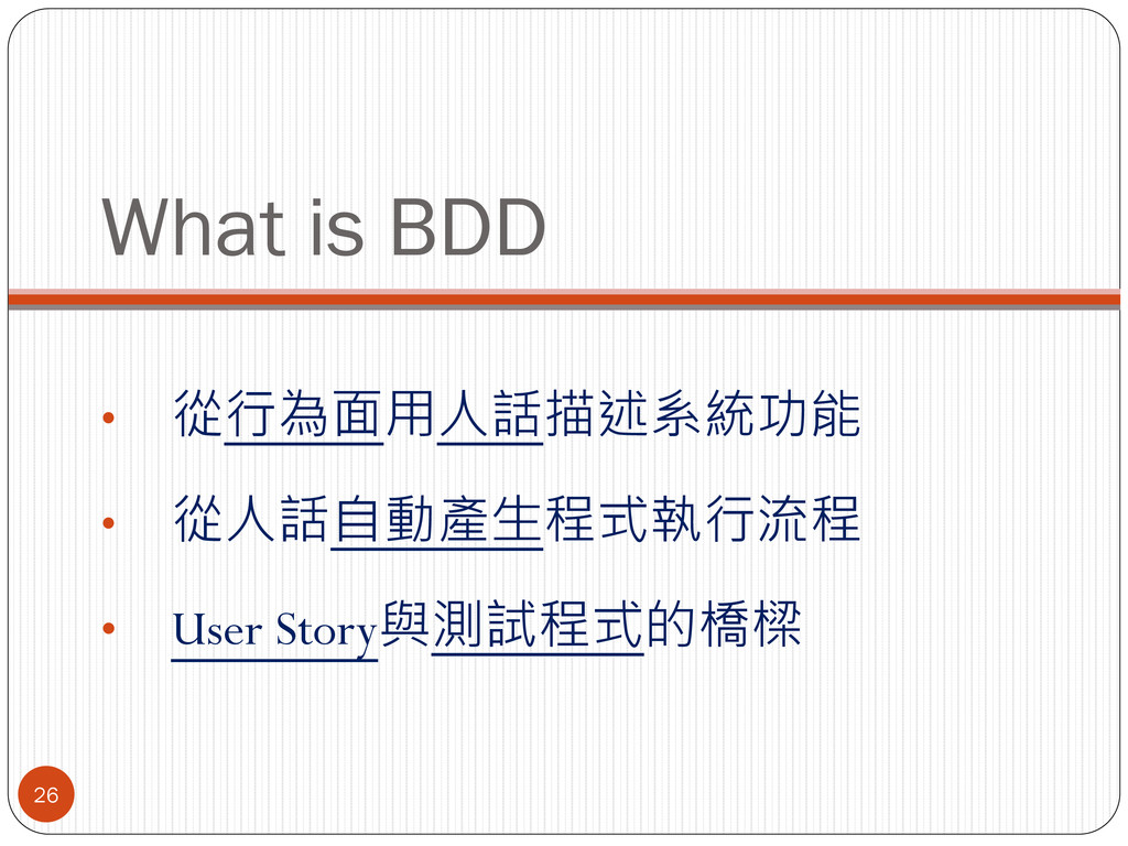 What is BDD • 從行為面用人話描述系統功能 • 從人話自動產生程式執行流程 • U...