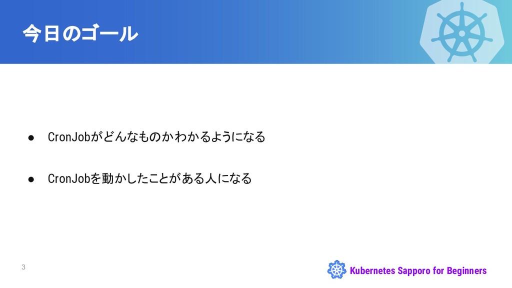 Kubernetes Sapporo for Beginners 今日のゴール ● CronJ...