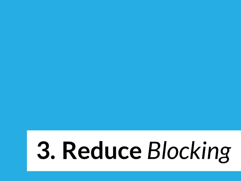 3. Reduce Blocking