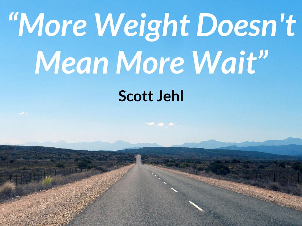 """""""More Weight Doesn't Mean More Wait"""" Scott Jehl"""
