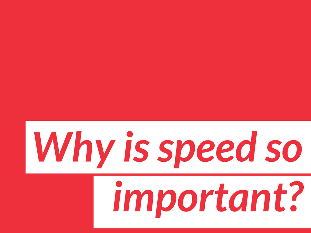 Why is speed so important?