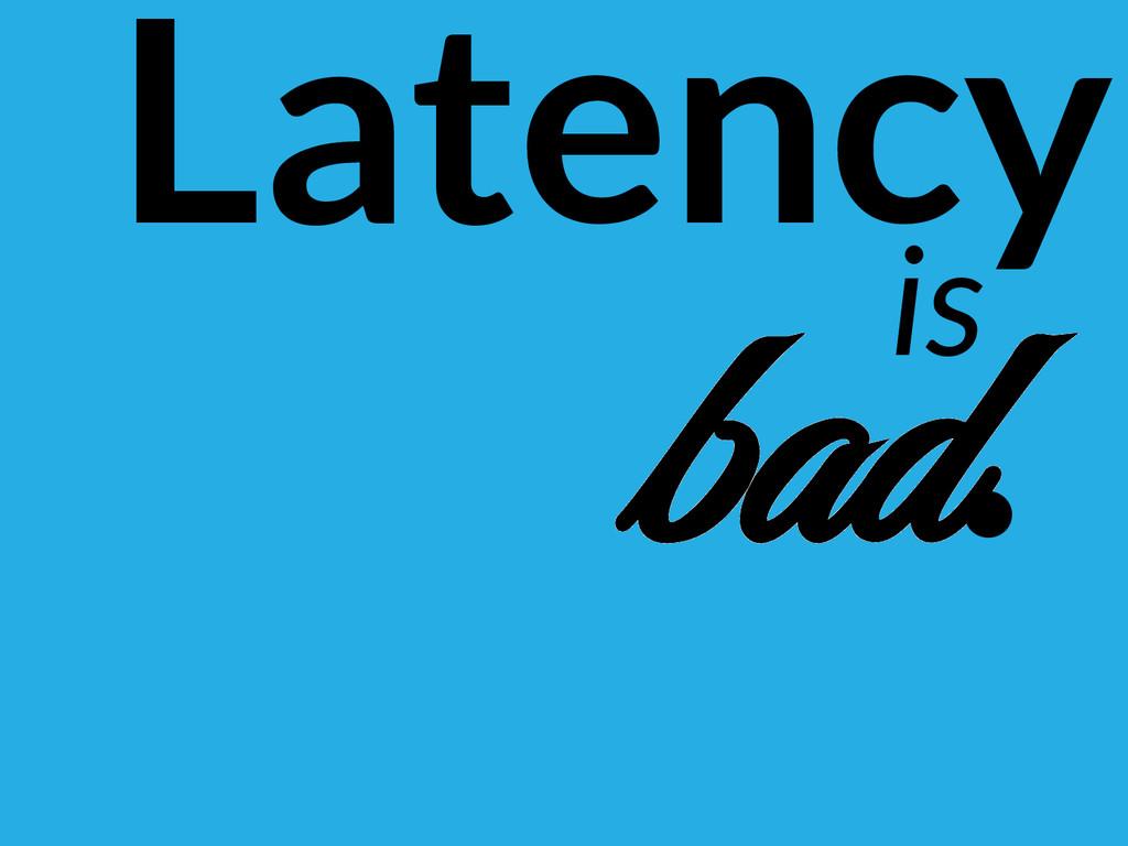 Latency is bad.