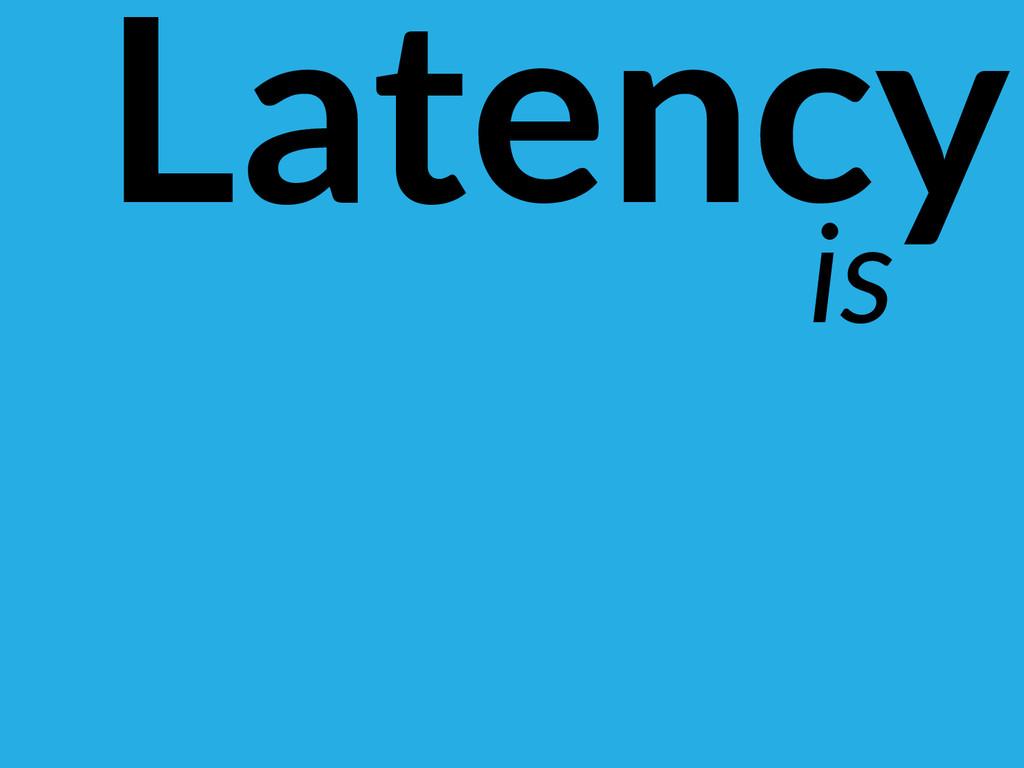 Latency is
